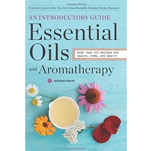 Essential Oils & Aromatherapy, An Introductory Guide: More Than 300 Recipes for Health, Home and Beauty by Sonoma Press