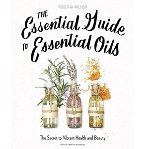The Essential Guide to Essential Oils: The Secret to Vibrant Health and Beauty by Roberta Wilson
